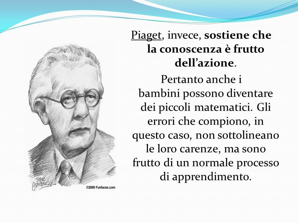 Piaget, invece, sostiene che la conoscenza è frutto dellazione. Pertanto anche i bambini possono diventare dei piccoli matematici. Gli errori che comp