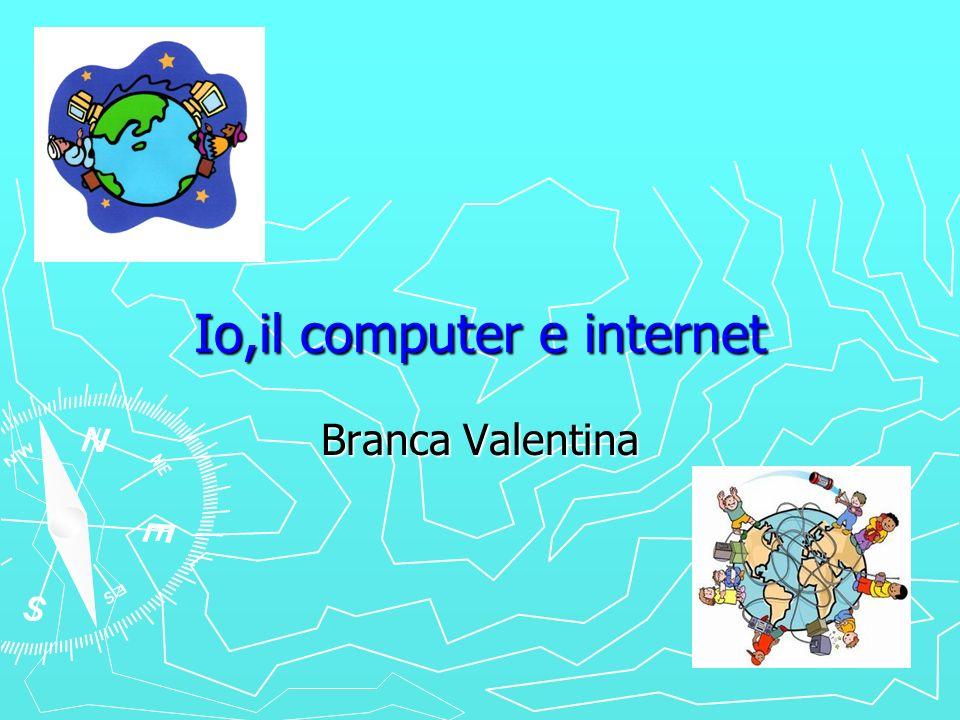 Io,il computer e internet Branca Valentina