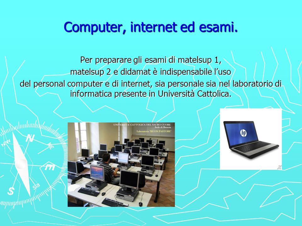 Computer, internet ed esami. Per preparare gli esami di matelsup 1, matelsup 2 e didamat è indispensabile luso del personal computer e di internet, si