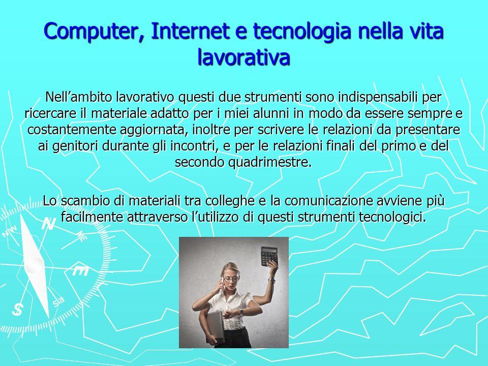 Computer, Internet e tecnologia nella vita lavorativa Nellambito lavorativo questi due strumenti sono indispensabili per ricercare il materiale adatto
