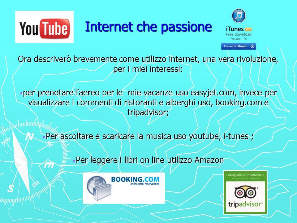 Internet che passione Ora descriverò brevemente come utilizzo internet, una vera rivoluzione, per i miei interessi: per prenotare laereo per le mie va
