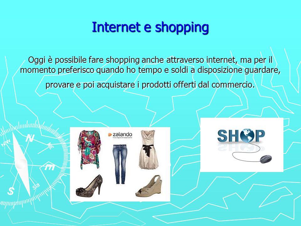 Internet e shopping Oggi è possibile fare shopping anche attraverso internet, ma per il momento preferisco quando ho tempo e soldi a disposizione guar