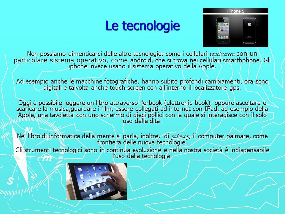 Le tecnologie Non possiamo dimenticarci delle altre tecnologie, come i cellulari touchscreen con un particolare sistema operativo, come android, che s