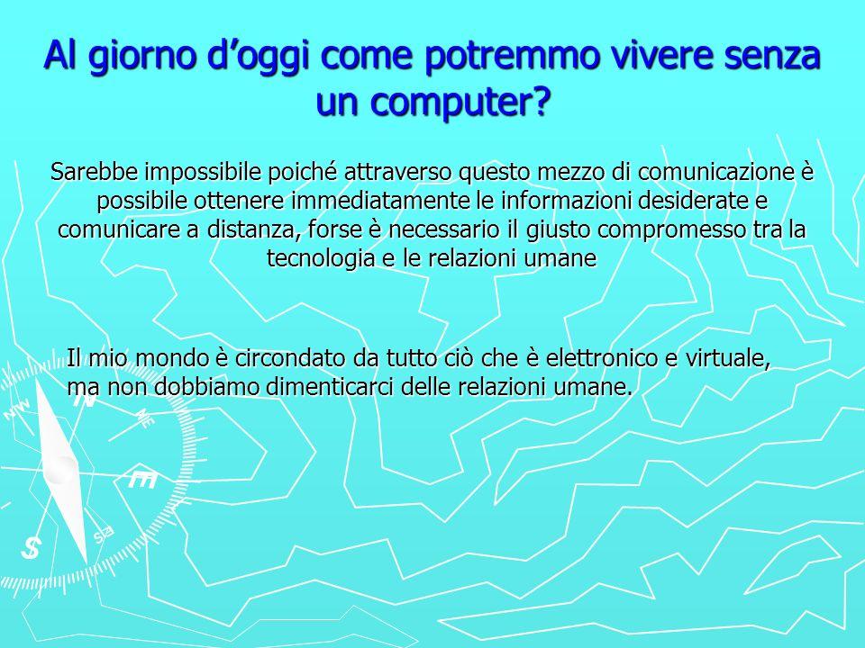 Al giorno doggi come potremmo vivere senza un computer? Sarebbe impossibile poiché attraverso questo mezzo di comunicazione è possibile ottenere immed