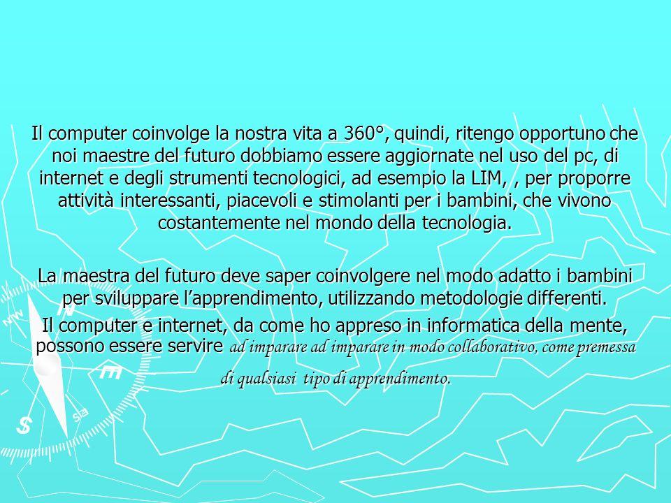 Il computer coinvolge la nostra vita a 360°, quindi, ritengo opportuno che noi maestre del futuro dobbiamo essere aggiornate nel uso del pc, di intern