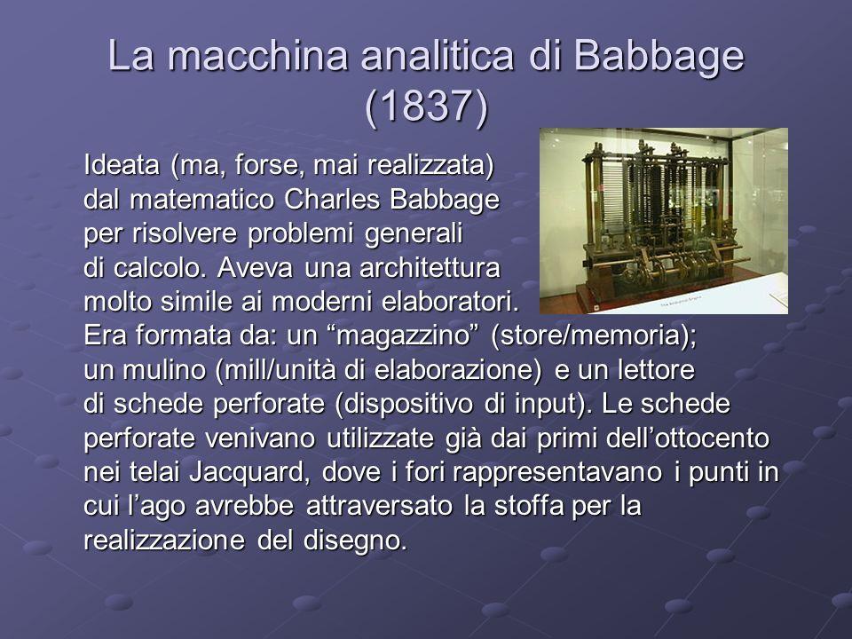 La macchina analitica di Babbage (1837) Ideata (ma, forse, mai realizzata) dal matematico Charles Babbage per risolvere problemi generali di calcolo.