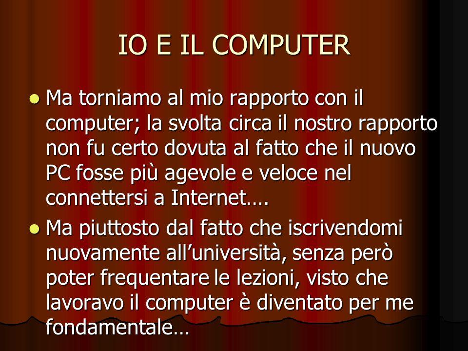 IO E IL COMPUTER Ma torniamo al mio rapporto con il computer; la svolta circa il nostro rapporto non fu certo dovuta al fatto che il nuovo PC fosse pi