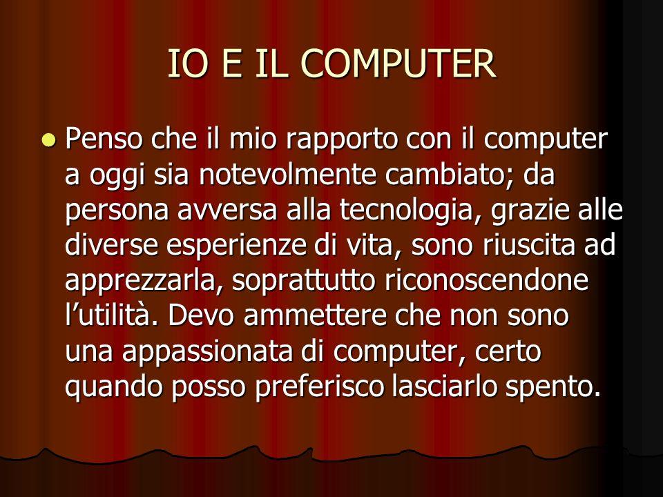 IO E IL COMPUTER Penso che il mio rapporto con il computer a oggi sia notevolmente cambiato; da persona avversa alla tecnologia, grazie alle diverse e