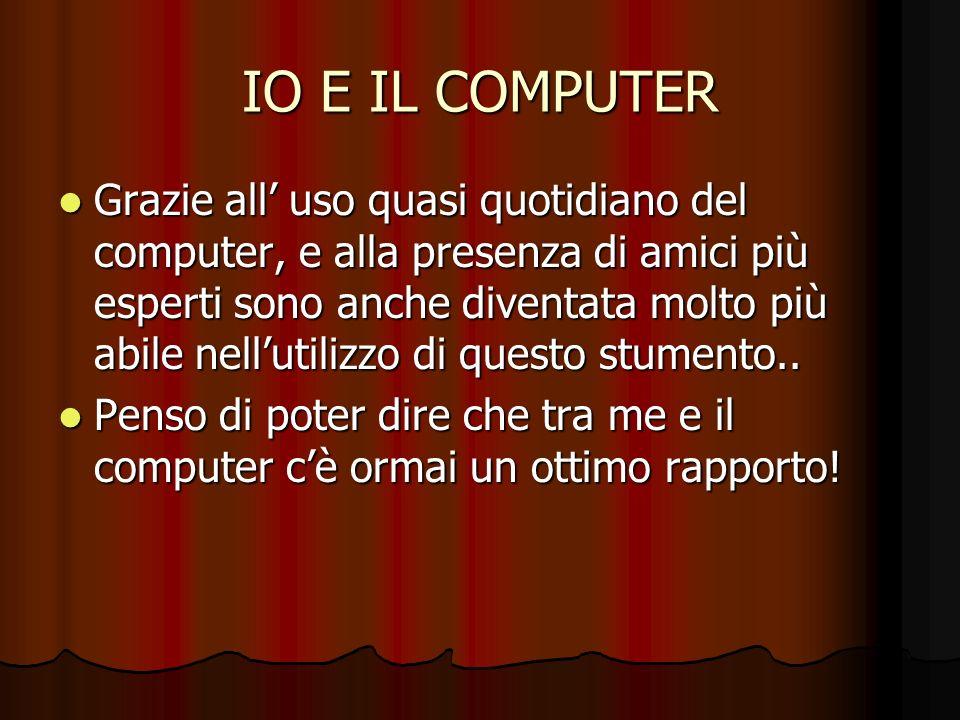 IO E IL COMPUTER Grazie all uso quasi quotidiano del computer, e alla presenza di amici più esperti sono anche diventata molto più abile nellutilizzo