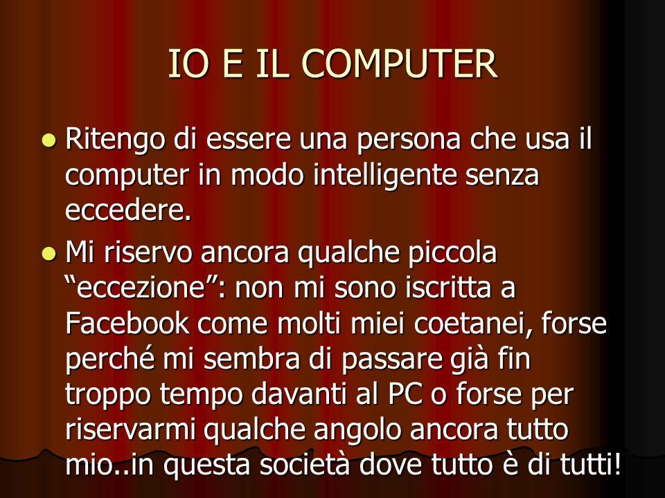 IO E IL COMPUTER Ritengo di essere una persona che usa il computer in modo intelligente senza eccedere. Ritengo di essere una persona che usa il compu