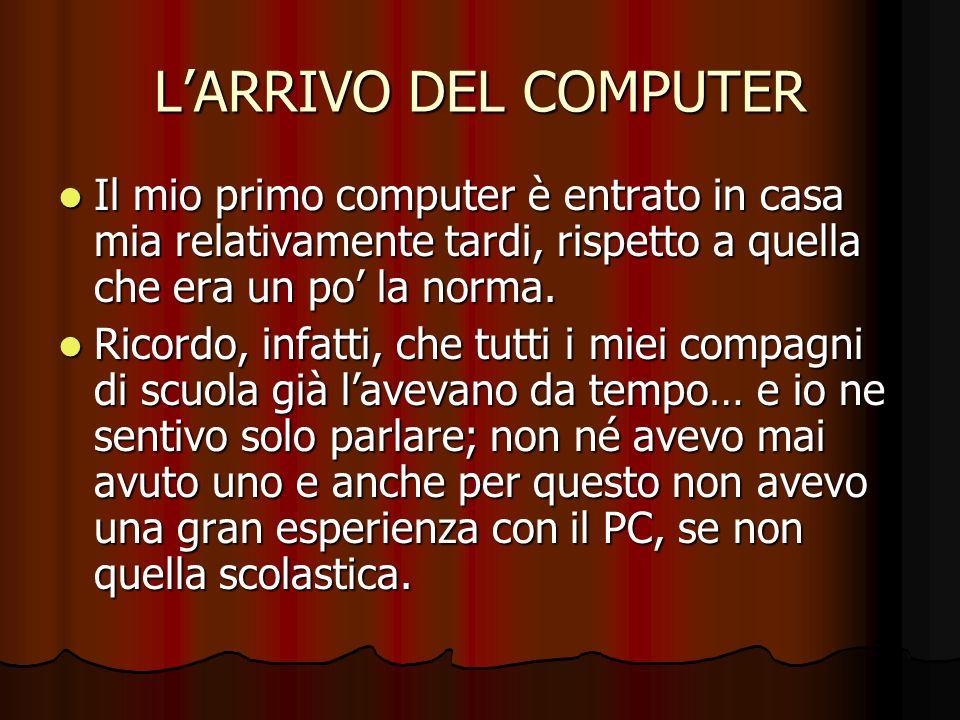 LARRIVO DEL COMPUTER Il mio primo computer è entrato in casa mia relativamente tardi, rispetto a quella che era un po la norma. Il mio primo computer