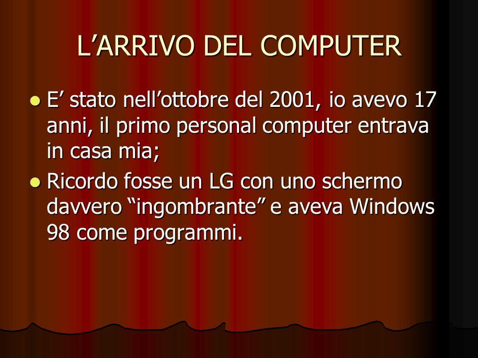 LARRIVO DEL COMPUTER E stato nellottobre del 2001, io avevo 17 anni, il primo personal computer entrava in casa mia; E stato nellottobre del 2001, io