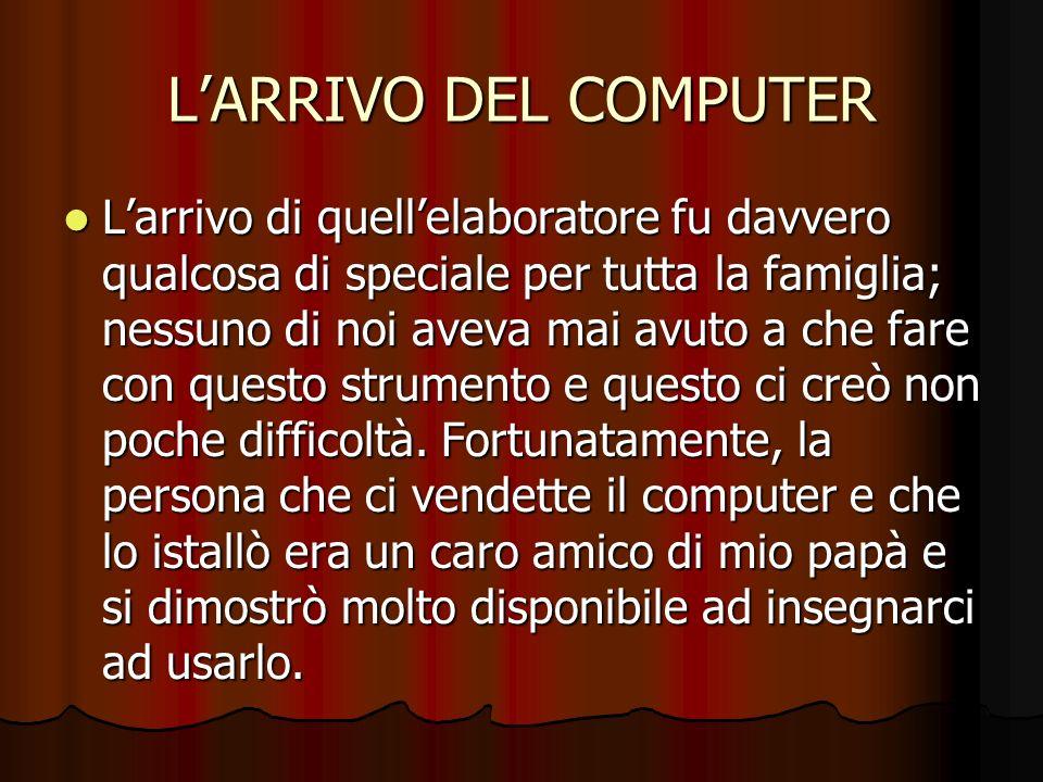 LARRIVO DEL COMPUTER Larrivo di quellelaboratore fu davvero qualcosa di speciale per tutta la famiglia; nessuno di noi aveva mai avuto a che fare con