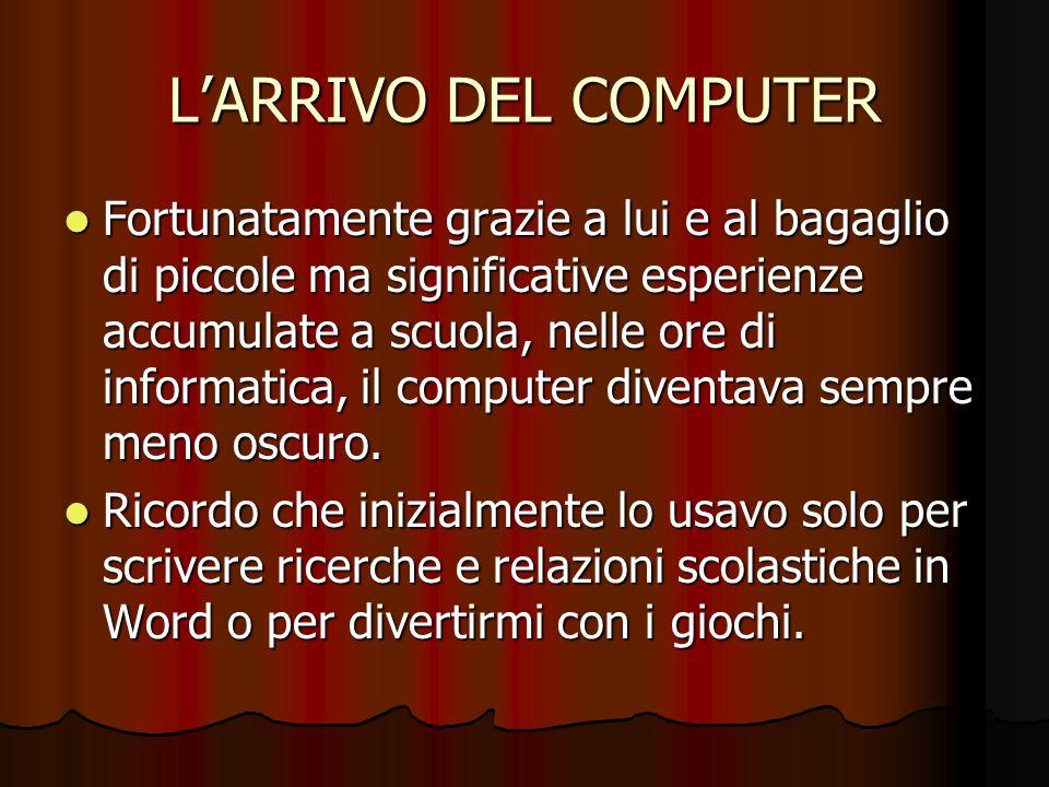 LARRIVO DEL COMPUTER Fortunatamente grazie a lui e al bagaglio di piccole ma significative esperienze accumulate a scuola, nelle ore di informatica, i