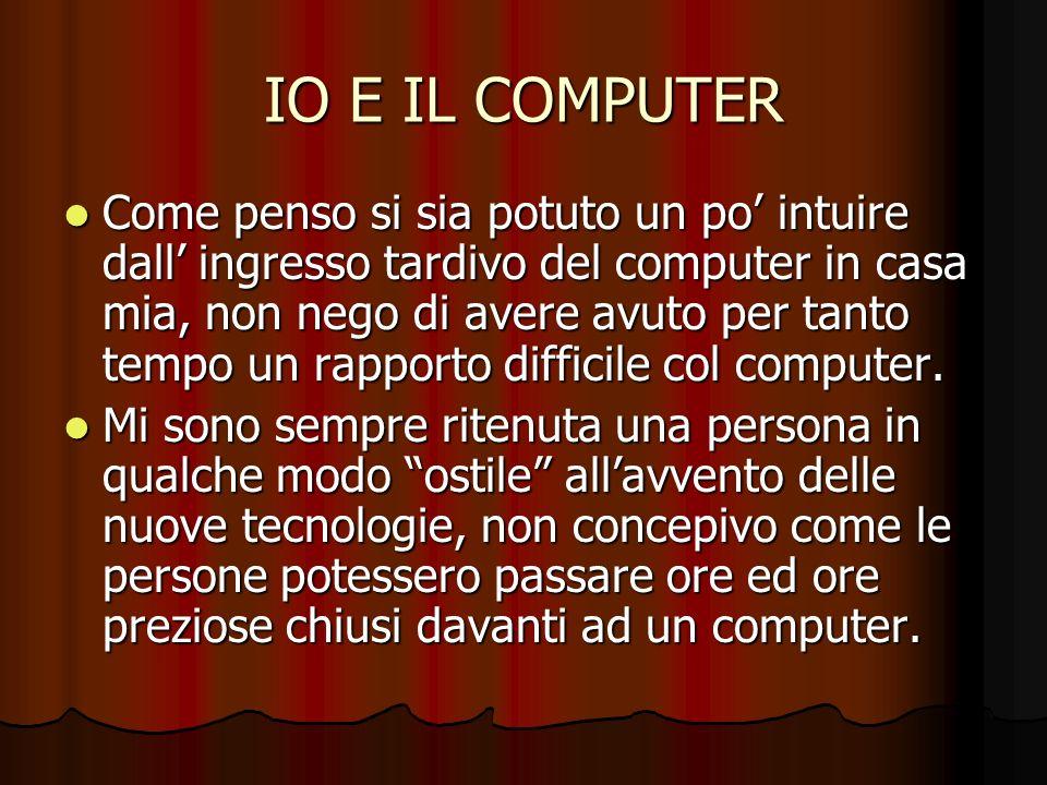 IO E IL COMPUTER Se devo, infatti, essere totalmente sincera ricordo che nemmeno lo volevo il computer, o forse non ne sentivo il bisogno.