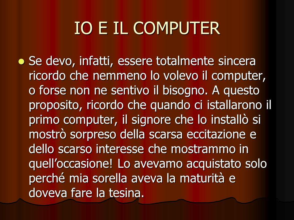 IO E IL COMPUTER Se devo, infatti, essere totalmente sincera ricordo che nemmeno lo volevo il computer, o forse non ne sentivo il bisogno. A questo pr