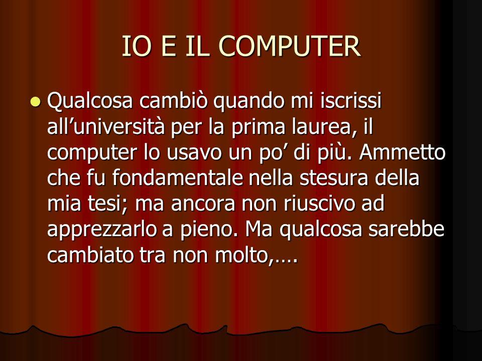IO E IL COMPUTER Qualcosa cambiò quando mi iscrissi alluniversità per la prima laurea, il computer lo usavo un po di più. Ammetto che fu fondamentale