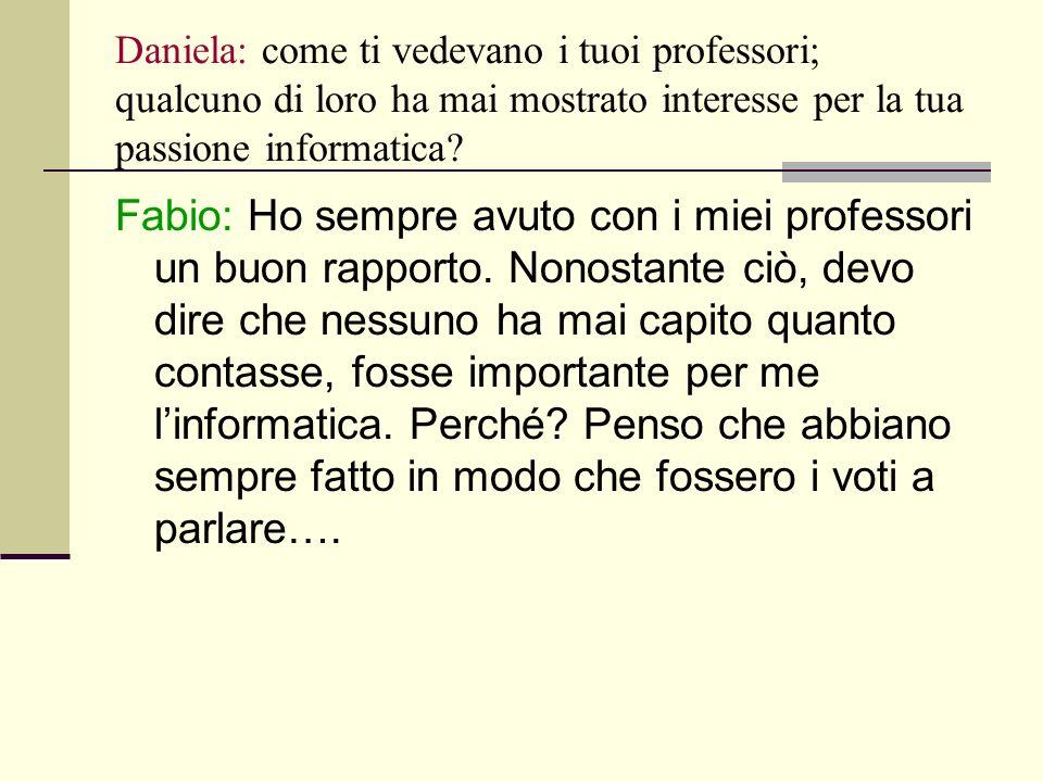 Daniela: come ti vedevano i tuoi professori; qualcuno di loro ha mai mostrato interesse per la tua passione informatica.