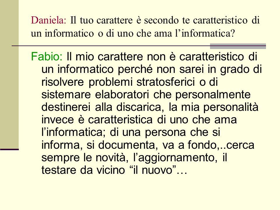 Daniela: Il tuo carattere è secondo te caratteristico di un informatico o di uno che ama linformatica.