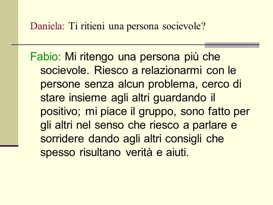 Daniela: Ti ritieni una persona socievole. Fabio: Mi ritengo una persona più che socievole.