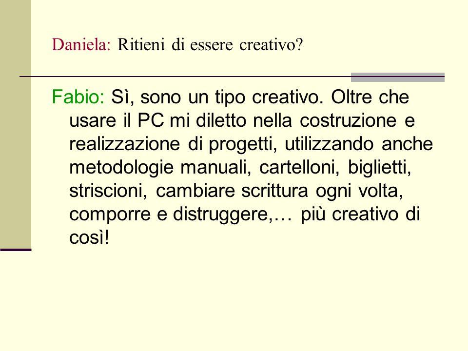 Daniela: Ritieni di essere creativo. Fabio: Sì, sono un tipo creativo.