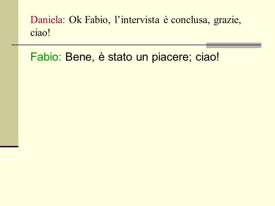 Daniela: Ok Fabio, lintervista è conclusa, grazie, ciao! Fabio: Bene, è stato un piacere; ciao!