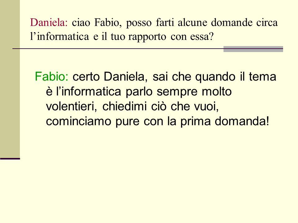 Daniela: ciao Fabio, posso farti alcune domande circa linformatica e il tuo rapporto con essa.