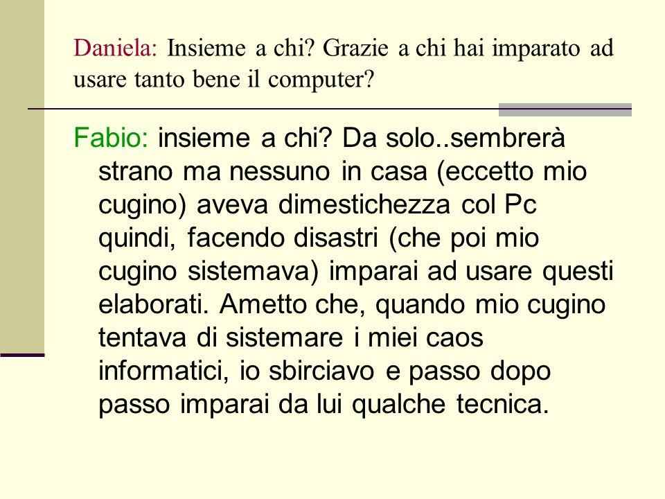Daniela: Insieme a chi. Grazie a chi hai imparato ad usare tanto bene il computer.