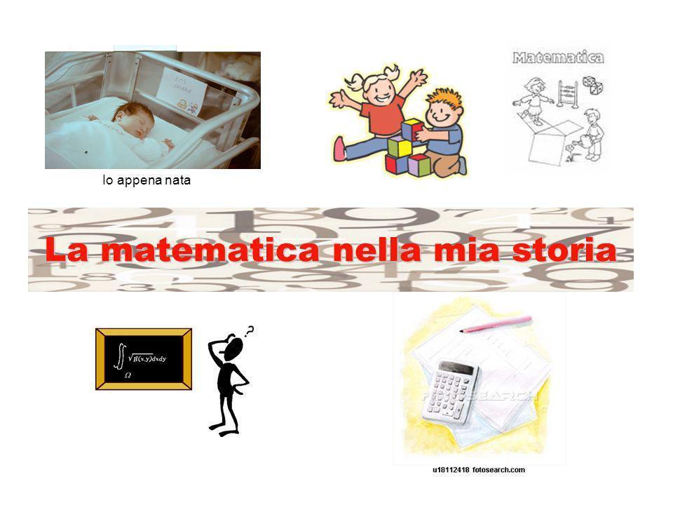 La matematica nella mia storia Io appena nata