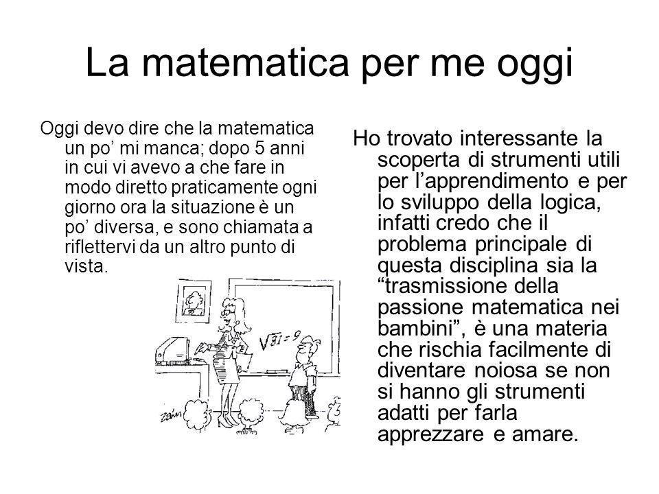 La matematica per me oggi Oggi devo dire che la matematica un po mi manca; dopo 5 anni in cui vi avevo a che fare in modo diretto praticamente ogni gi