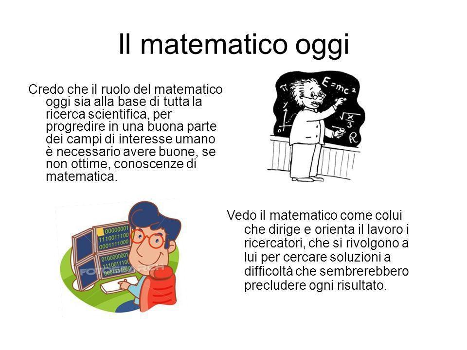 Il matematico oggi Credo che il ruolo del matematico oggi sia alla base di tutta la ricerca scientifica, per progredire in una buona parte dei campi d