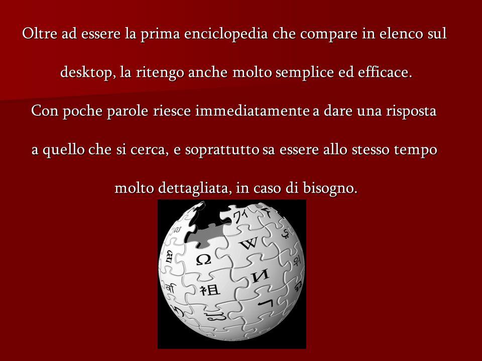 Oltre ad essere la prima enciclopedia che compare in elenco sul desktop, la ritengo anche molto semplice ed efficace.