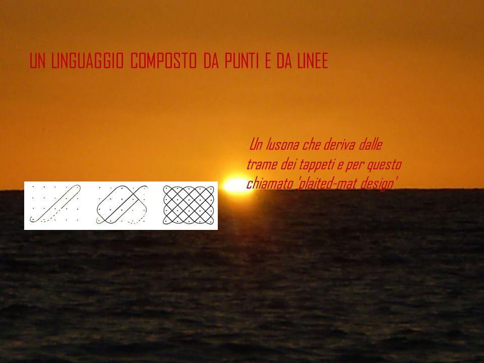 UN LINGUAGGIO COMPOSTO DA PUNTI E DA LINEE Un lusona che deriva dalle trame dei tappeti e per questo chiamato 'plaited-mat design'