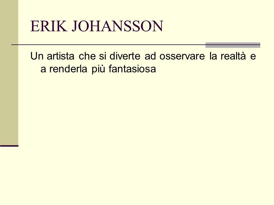 ERIK JOHANSSON Un artista che si diverte ad osservare la realtà e a renderla più fantasiosa