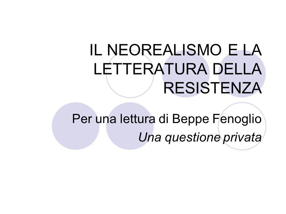 IL NEOREALISMO E LA LETTERATURA DELLA RESISTENZA Per una lettura di Beppe Fenoglio Una questione privata
