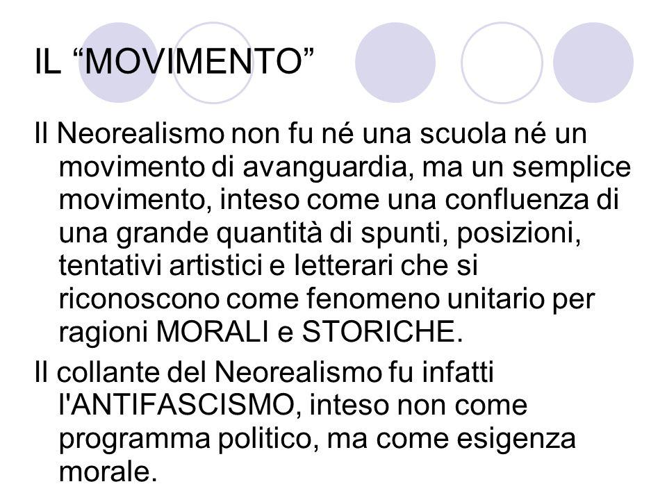 IL MOVIMENTO Il Neorealismo non fu né una scuola né un movimento di avanguardia, ma un semplice movimento, inteso come una confluenza di una grande qu