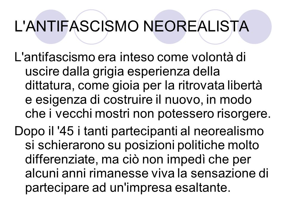 L ANTIFASCISMO NEOREALISTA L antifascismo era inteso come volontà di uscire dalla grigia esperienza della dittatura, come gioia per la ritrovata libertà e esigenza di costruire il nuovo, in modo che i vecchi mostri non potessero risorgere.