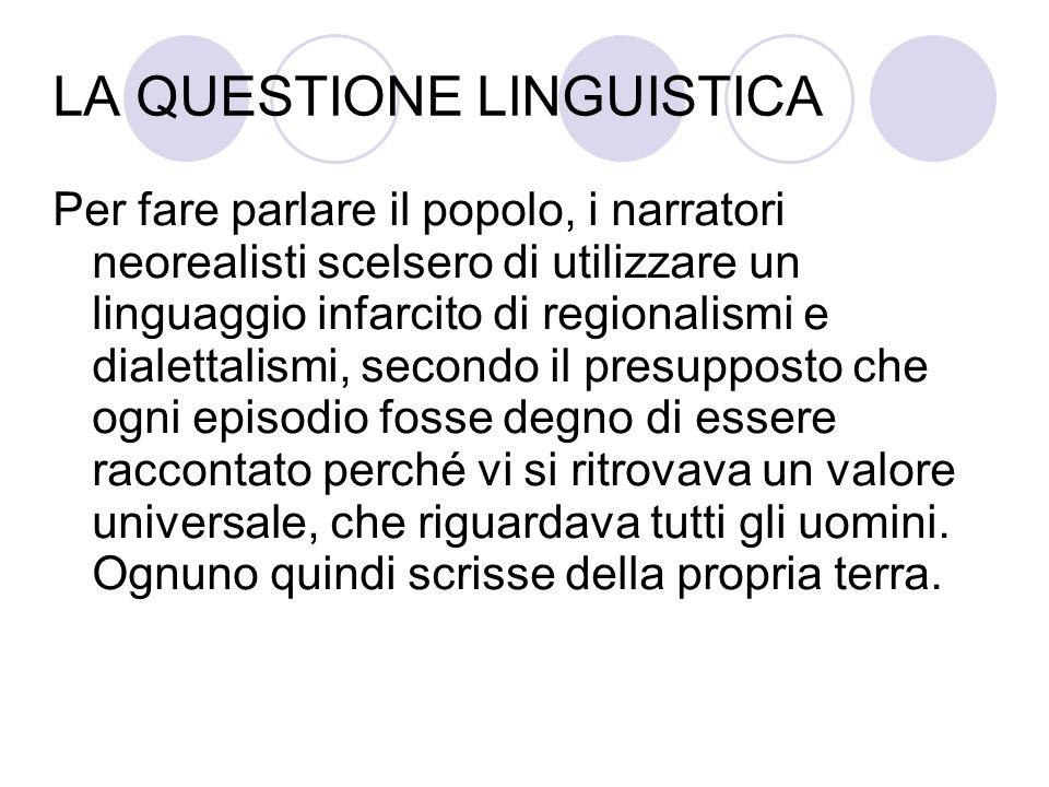 LA QUESTIONE LINGUISTICA Per fare parlare il popolo, i narratori neorealisti scelsero di utilizzare un linguaggio infarcito di regionalismi e dialetta