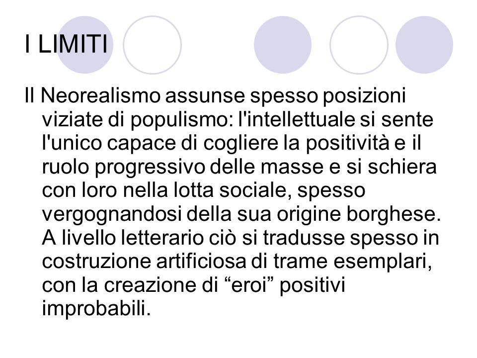 I LIMITI Il Neorealismo assunse spesso posizioni viziate di populismo: l'intellettuale si sente l'unico capace di cogliere la positività e il ruolo pr