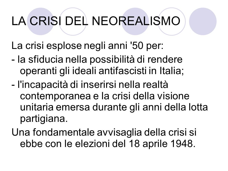 LA CRISI DEL NEOREALISMO La crisi esplose negli anni 50 per: - la sfiducia nella possibilità di rendere operanti gli ideali antifascisti in Italia; - l incapacità di inserirsi nella realtà contemporanea e la crisi della visione unitaria emersa durante gli anni della lotta partigiana.