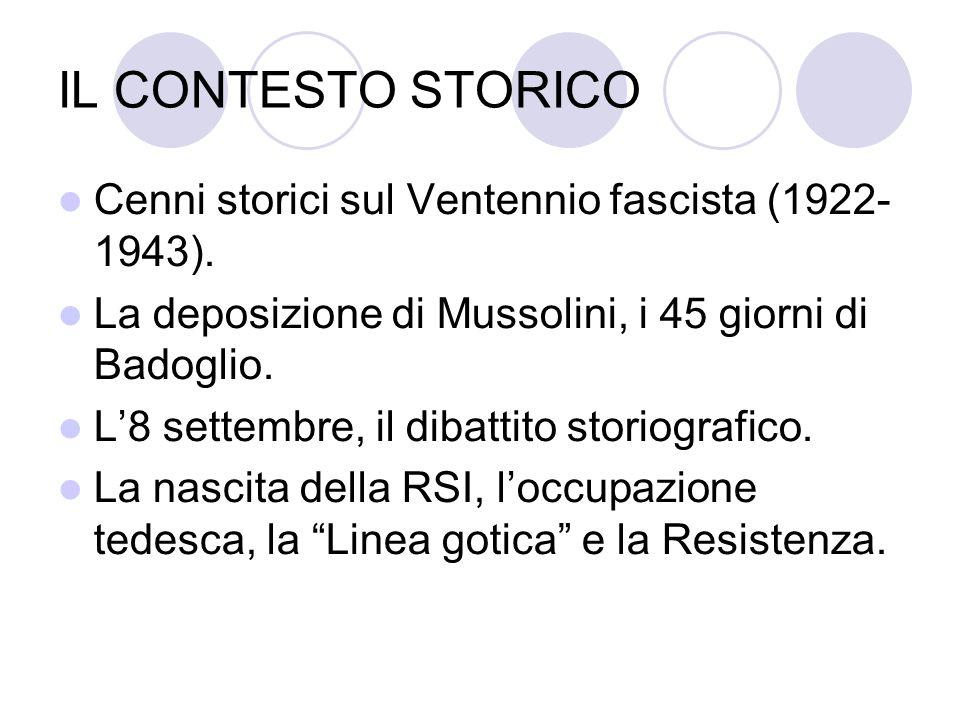 IL CONTESTO STORICO Cenni storici sul Ventennio fascista (1922- 1943). La deposizione di Mussolini, i 45 giorni di Badoglio. L8 settembre, il dibattit