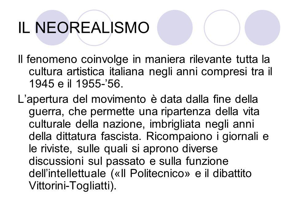 IL NEOREALISMO Il fenomeno coinvolge in maniera rilevante tutta la cultura artistica italiana negli anni compresi tra il 1945 e il 1955-56. Lapertura