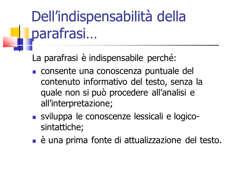Dellindispensabilità della parafrasi… La parafrasi è indispensabile perché: consente una conoscenza puntuale del contenuto informativo del testo, senz