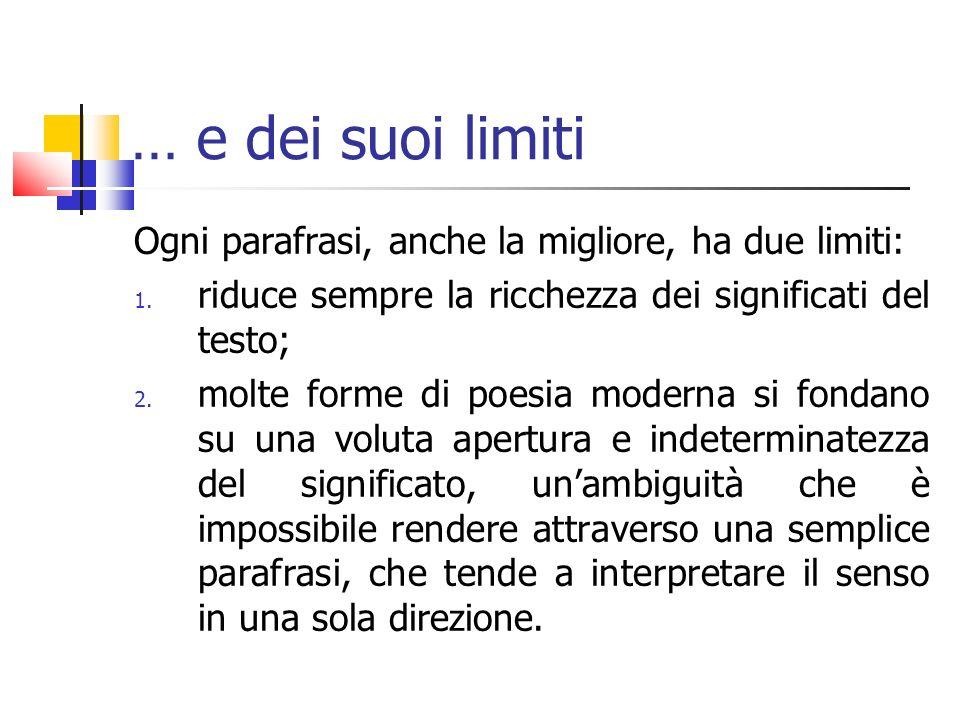 … e dei suoi limiti Ogni parafrasi, anche la migliore, ha due limiti: 1. riduce sempre la ricchezza dei significati del testo; 2. molte forme di poesi
