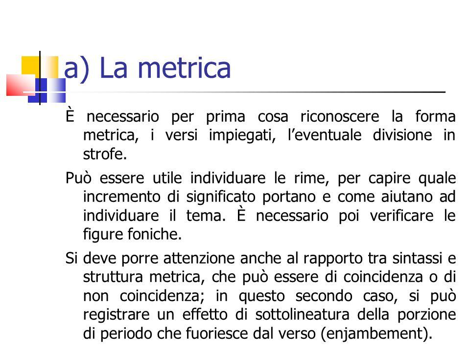 a) La metrica È necessario per prima cosa riconoscere la forma metrica, i versi impiegati, leventuale divisione in strofe. Può essere utile individuar