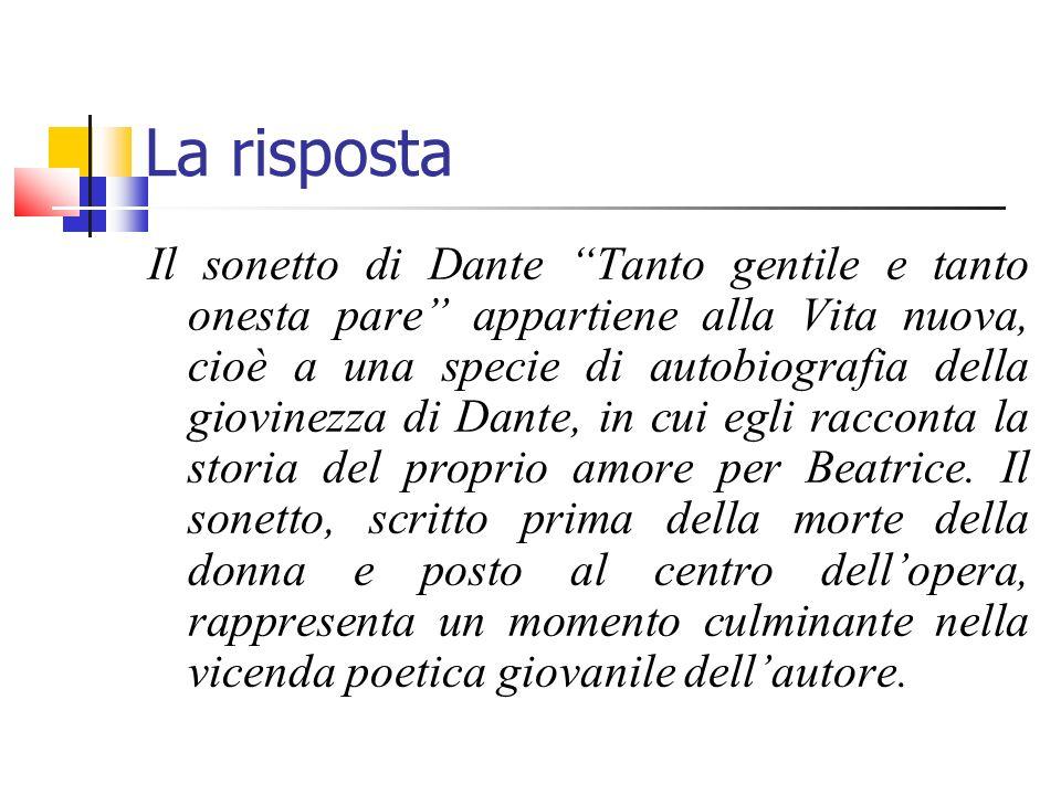 La risposta Il sonetto di Dante Tanto gentile e tanto onesta pare appartiene alla Vita nuova, cioè a una specie di autobiografia della giovinezza di D