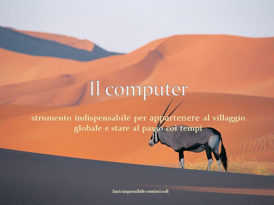strumento indispensabile per appartenere al villaggio globale e stare al passo coi tempi Sarà impossibile sentirsi soli