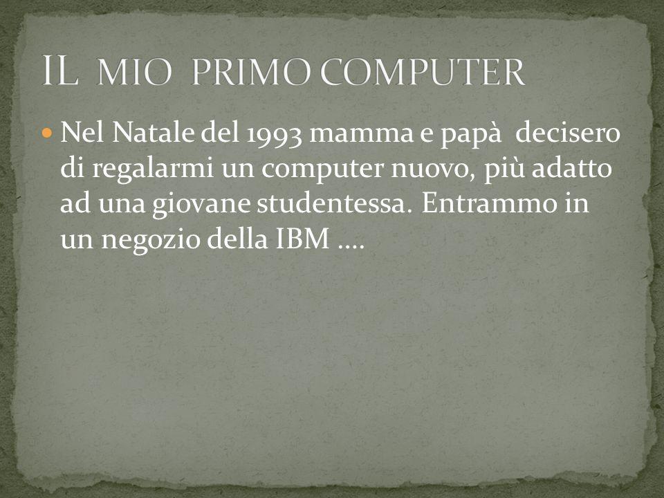 Nel Natale del 1993 mamma e papà decisero di regalarmi un computer nuovo, più adatto ad una giovane studentessa. Entrammo in un negozio della IBM ….