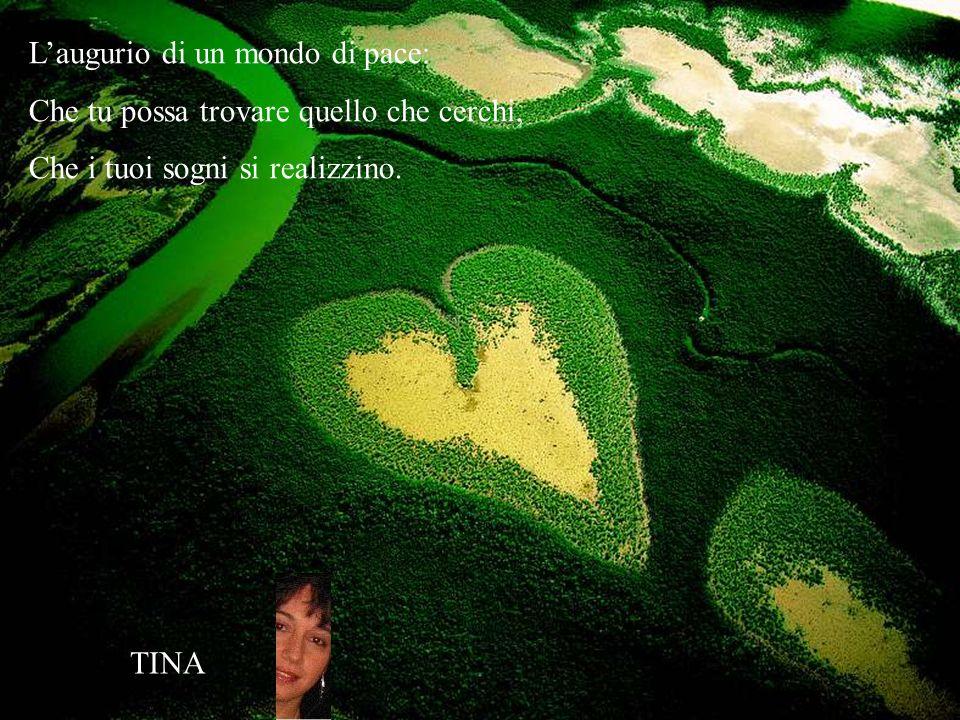 Laugurio di un mondo di pace: Che tu possa trovare quello che cerchi, Che i tuoi sogni si realizzino. TINA