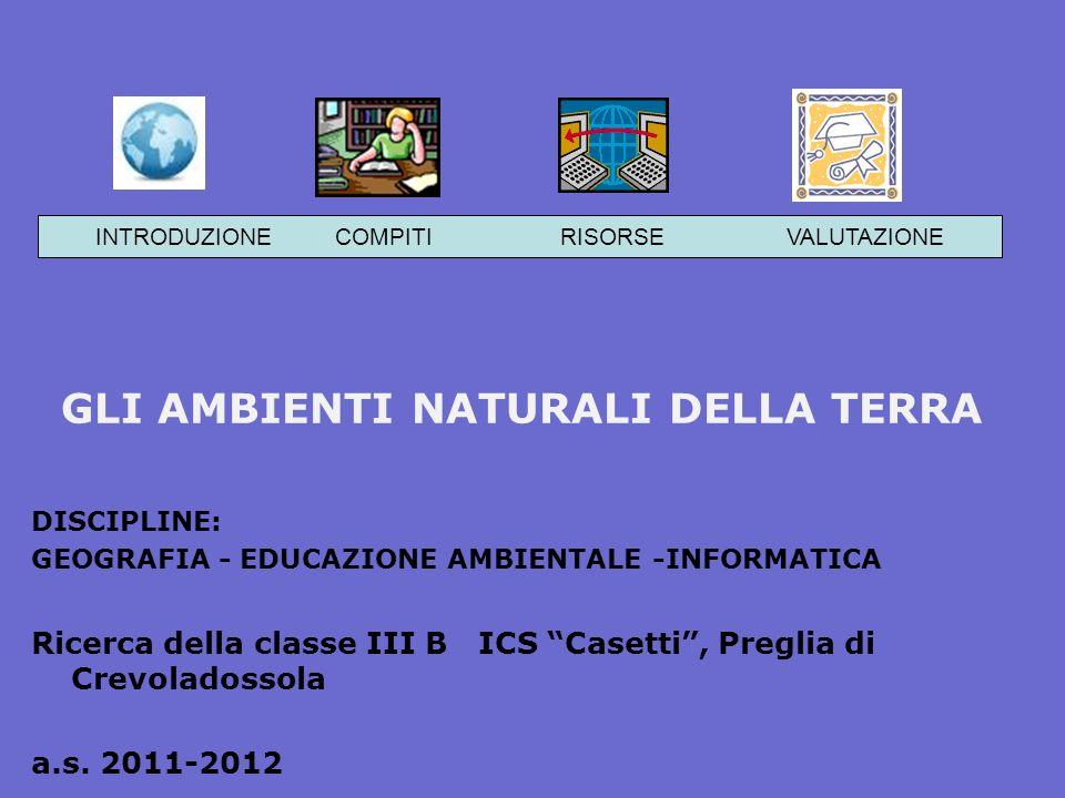 GLI AMBIENTI NATURALI DELLA TERRA DISCIPLINE: GEOGRAFIA - EDUCAZIONE AMBIENTALE -INFORMATICA Ricerca della classe III B ICS Casetti, Preglia di Crevoladossola a.s.
